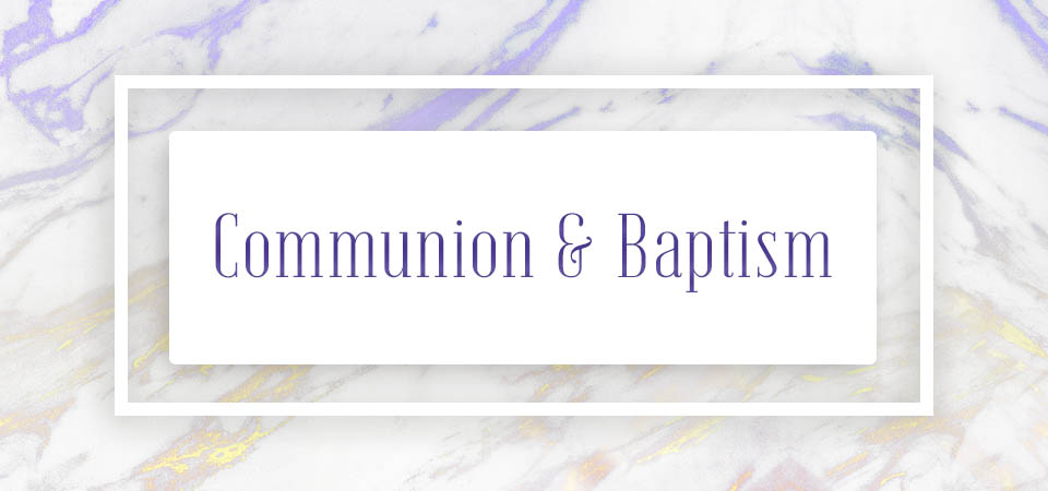 Communion & Baptism